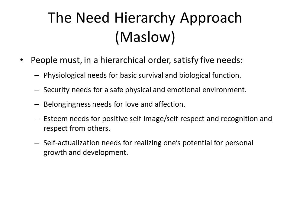 The Need Hierarchy Approach (Maslow) People must, in a hierarchical order, satisfy five needs: – Physiological needs for basic survival and biological function.