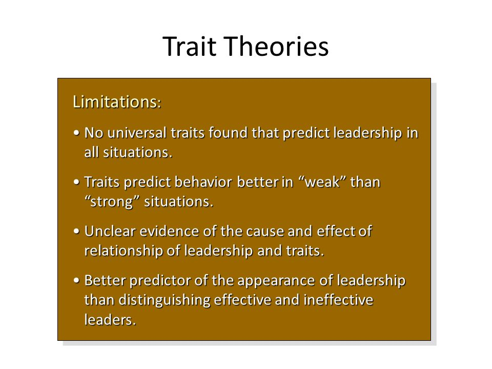 Trait Theories Limitations : No universal traits found that predict leadership in all situations.No universal traits found that predict leadership in all situations.