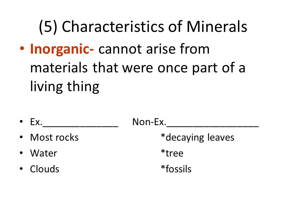 (5) Characteristics of Minerals Inorganic- cannot arise from materials that were once part of a living thing Ex.______________ Non-Ex._________________ Most rocks*decaying leaves Water*tree Clouds*fossils