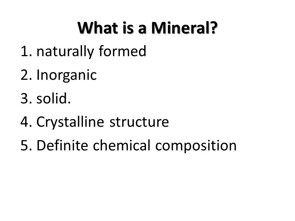 What is a Mineral. 1. naturally formed 2. Inorganic 3.