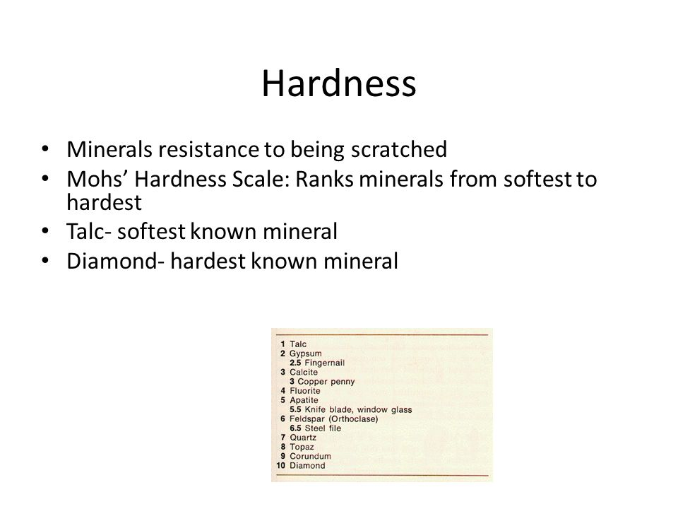Hardness Minerals resistance to being scratched Mohs' Hardness Scale: Ranks minerals from softest to hardest Talc- softest known mineral Diamond- hardest known mineral