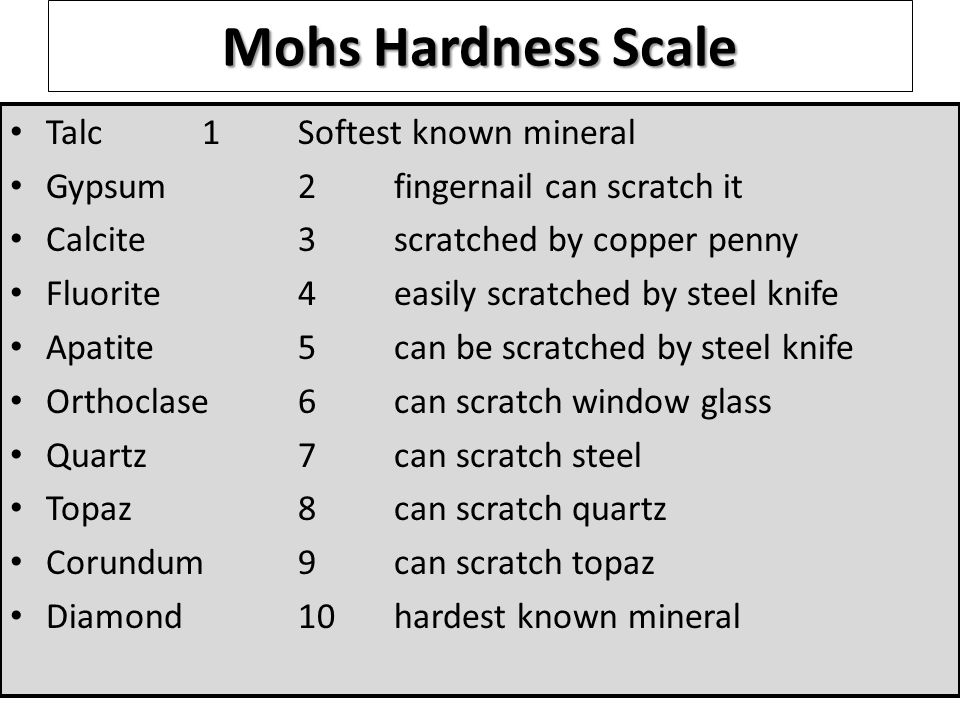 Mohs Hardness Scale Talc1Softest known mineral Gypsum2fingernail can scratch it Calcite3scratched by copper penny Fluorite4easily scratched by steel knife Apatite5can be scratched by steel knife Orthoclase6can scratch window glass Quartz7can scratch steel Topaz8can scratch quartz Corundum9can scratch topaz Diamond10hardest known mineral