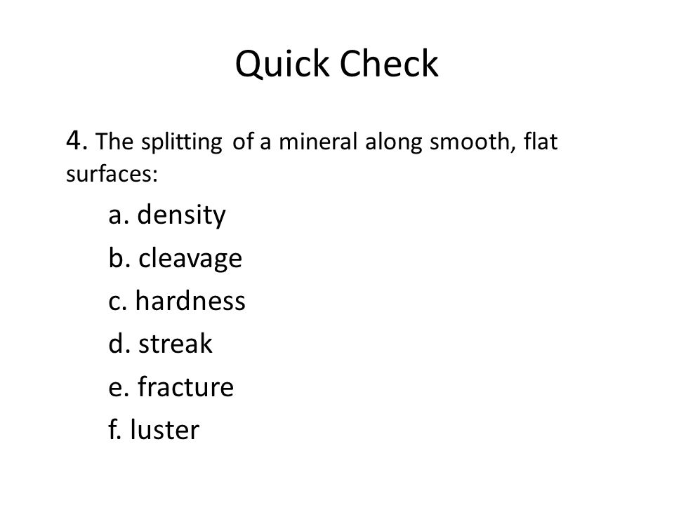 Quick Check 4. The splitting of a mineral along smooth, flat surfaces: a.