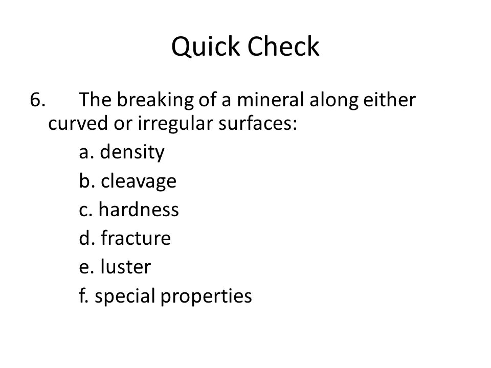 Quick Check 6. The breaking of a mineral along either curved or irregular surfaces: a.