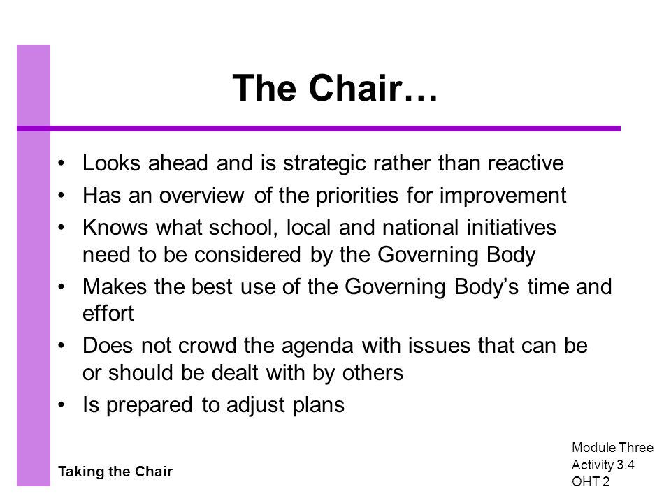Taking the Chair The Chair… Looks ahead and is strategic rather than reactive Has an overview of the priorities for improvement Knows what school, local and national initiatives need to be considered by the Governing Body Makes the best use of the Governing Body's time and effort Does not crowd the agenda with issues that can be or should be dealt with by others Is prepared to adjust plans Module Three Activity 3.4 OHT 2