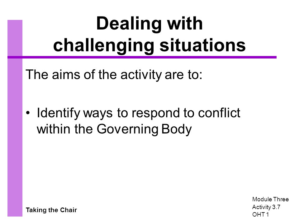 Taking the Chair Dealing with challenging situations The aims of the activity are to: Identify ways to respond to conflict within the Governing Body Module Three Activity 3.7 OHT 1