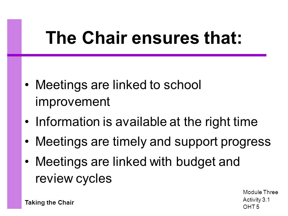 Taking the Chair The Chair ensures that: Meetings are linked to school improvement Information is available at the right time Meetings are timely and support progress Meetings are linked with budget and review cycles Module Three Activity 3.1 OHT 5