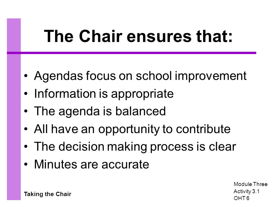 Taking the Chair The Chair ensures that: Agendas focus on school improvement Information is appropriate The agenda is balanced All have an opportunity to contribute The decision making process is clear Minutes are accurate Module Three Activity 3.1 OHT 6