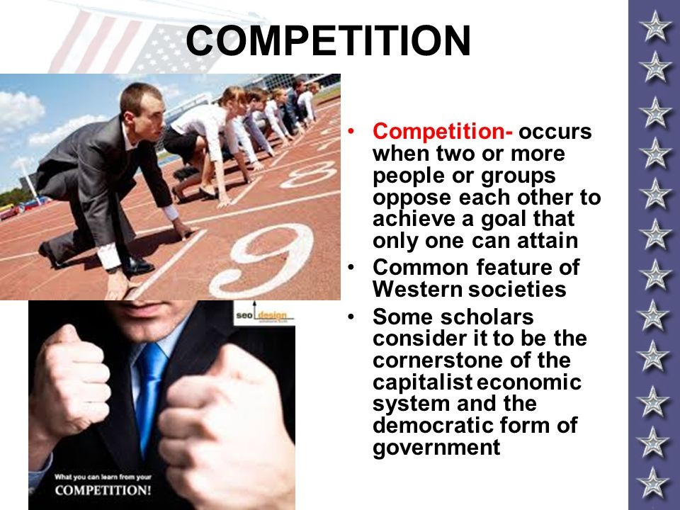 COMPETITION Competition- occurs when two or more people or groups oppose each other to achieve a goal that only one can attain Common feature of Weste