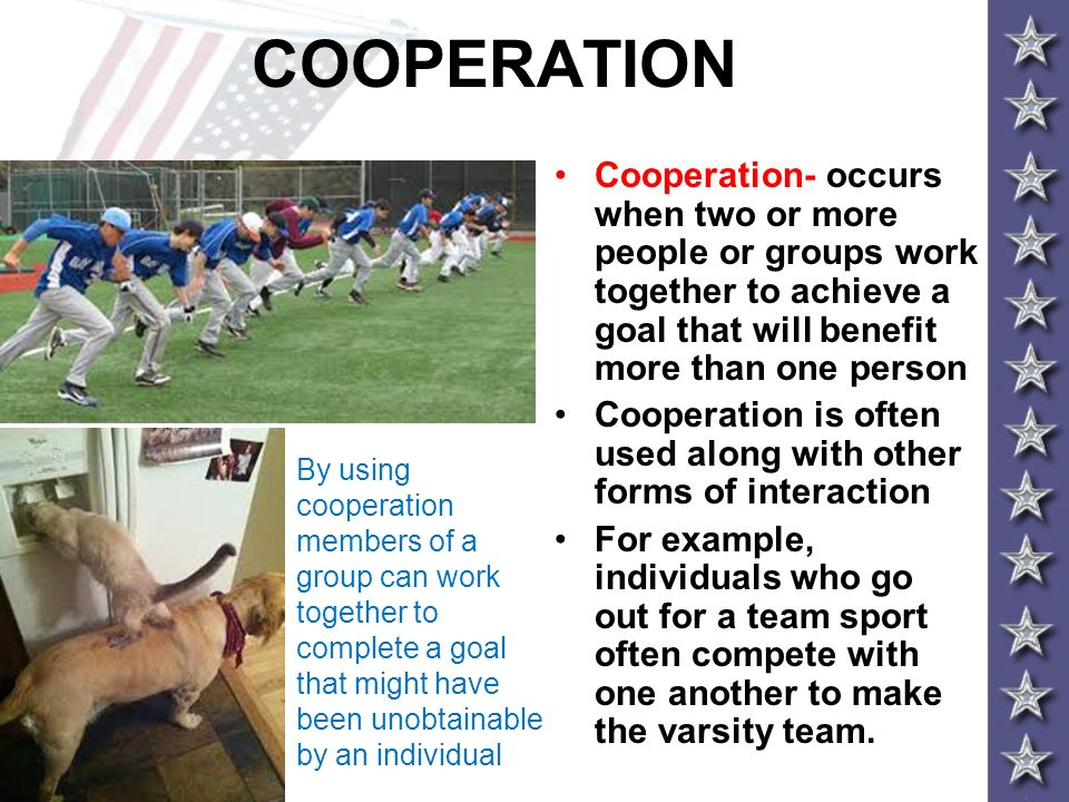 COOPERATION Cooperation- occurs when two or more people or groups work together to achieve a goal that will benefit more than one person Cooperation i