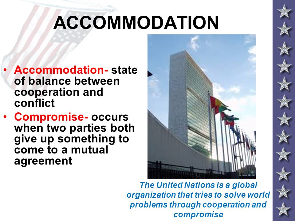 ACCOMMODATION Accommodation- state of balance between cooperation and conflict Compromise- occurs when two parties both give up something to come to a