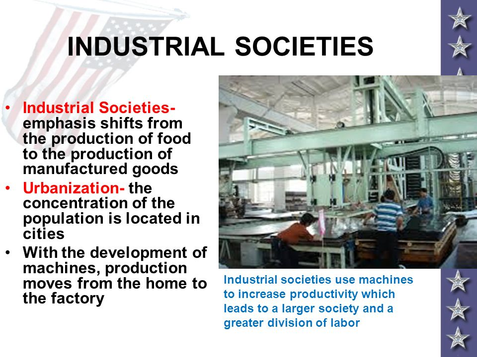 INDUSTRIAL SOCIETIES Industrial Societies- emphasis shifts from the production of food to the production of manufactured goods Urbanization- the conce