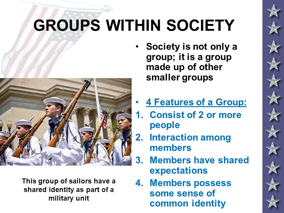 GROUPS WITHIN SOCIETY Society is not only a group; it is a group made up of other smaller groups 4 Features of a Group: 1.Consist of 2 or more people