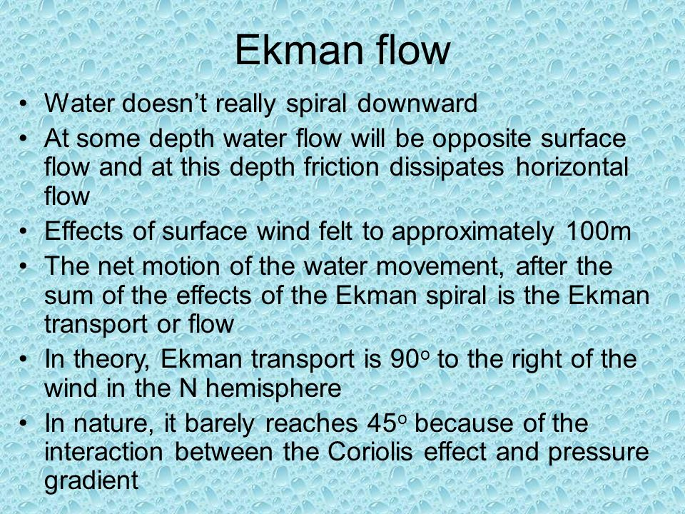 Ekman flow Water doesn't really spiral downward At some depth water flow will be opposite surface flow and at this depth friction dissipates horizontal flow Effects of surface wind felt to approximately 100m The net motion of the water movement, after the sum of the effects of the Ekman spiral is the Ekman transport or flow In theory, Ekman transport is 90 o to the right of the wind in the N hemisphere In nature, it barely reaches 45 o because of the interaction between the Coriolis effect and pressure gradient