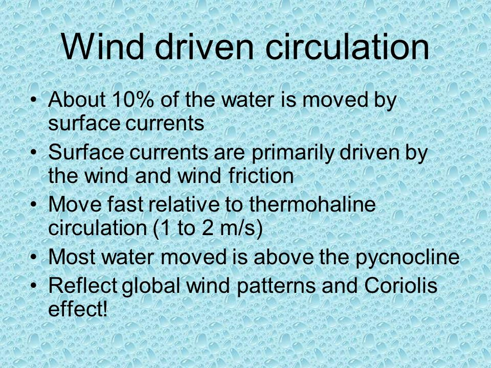 Wind driven circulation About 10% of the water is moved by surface currents Surface currents are primarily driven by the wind and wind friction Move fast relative to thermohaline circulation (1 to 2 m/s) Most water moved is above the pycnocline Reflect global wind patterns and Coriolis effect!
