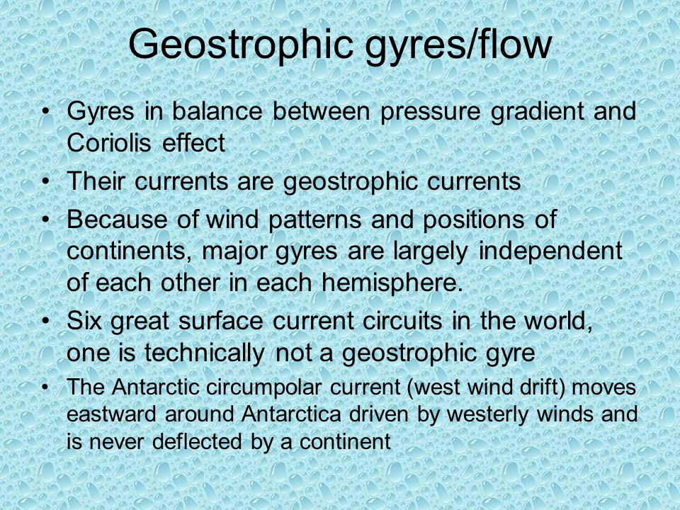 Gyres in balance between pressure gradient and Coriolis effect Their currents are geostrophic currents Because of wind patterns and positions of continents, major gyres are largely independent of each other in each hemisphere.