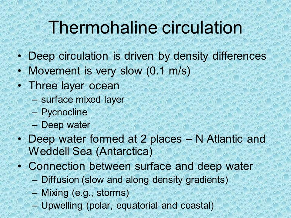 Thermohaline circulation Deep circulation is driven by density differences Movement is very slow (0.1 m/s) Three layer ocean –surface mixed layer –Pycnocline –Deep water Deep water formed at 2 places – N Atlantic and Weddell Sea (Antarctica) Connection between surface and deep water –Diffusion (slow and along density gradients) –Mixing (e.g., storms) –Upwelling (polar, equatorial and coastal)