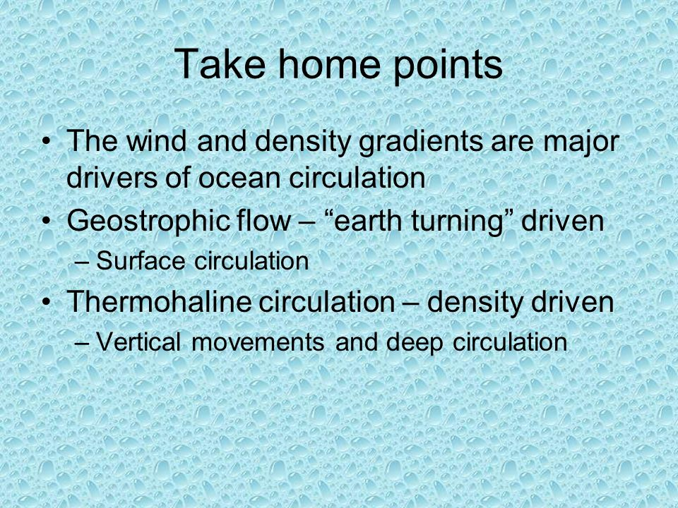 Take home points The wind and density gradients are major drivers of ocean circulation Geostrophic flow – earth turning driven –Surface circulation Thermohaline circulation – density driven –Vertical movements and deep circulation