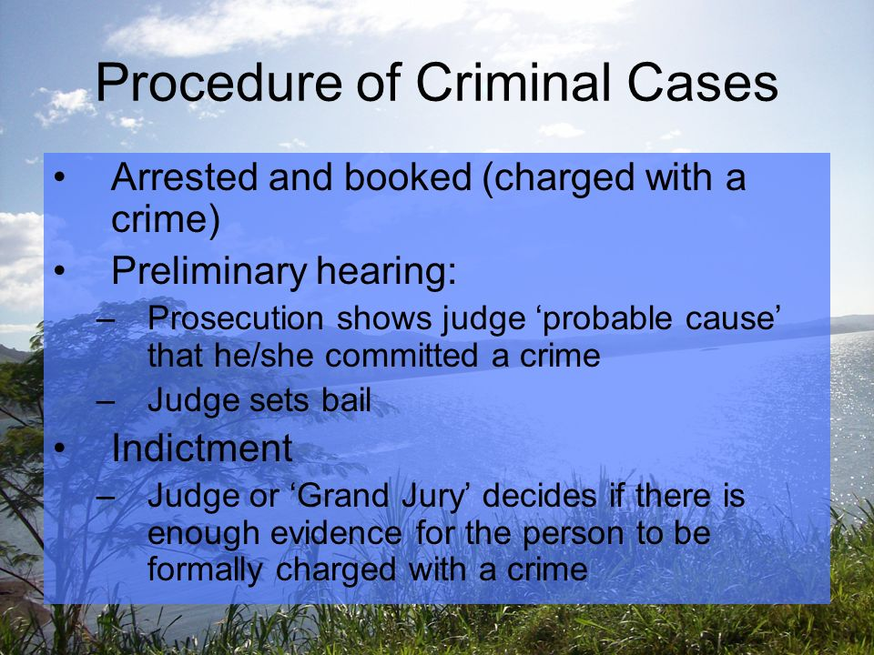 Procedure of Criminal Cases Arrested and booked (charged with a crime) Preliminary hearing: –Prosecution shows judge 'probable cause' that he/she committed a crime –Judge sets bail Indictment –Judge or 'Grand Jury' decides if there is enough evidence for the person to be formally charged with a crime