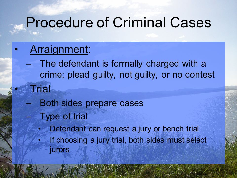 Procedure of Criminal Cases Arraignment: –The defendant is formally charged with a crime; plead guilty, not guilty, or no contest Trial –Both sides prepare cases –Type of trial Defendant can request a jury or bench trial If choosing a jury trial, both sides must select jurors