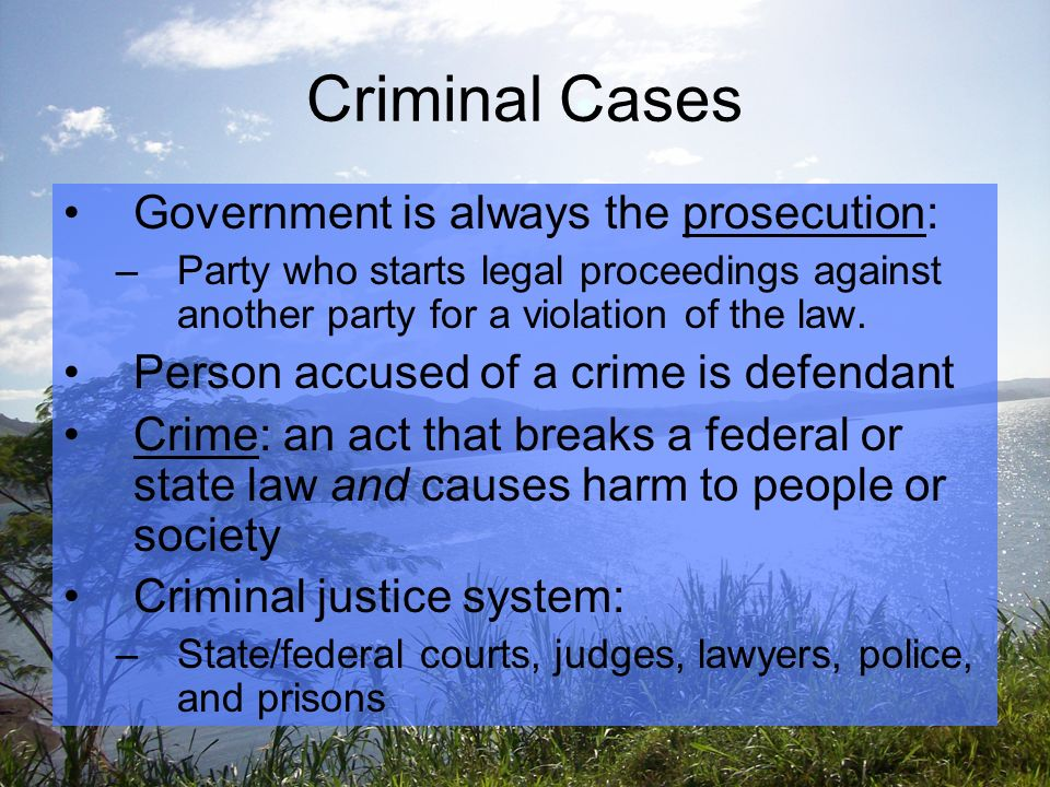 Criminal Cases Government is always the prosecution: –Party who starts legal proceedings against another party for a violation of the law.