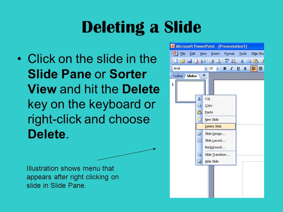 Deleting a Slide Click on the slide in the Slide Pane or Sorter View and hit the Delete key on the keyboard or right-click and choose Delete.