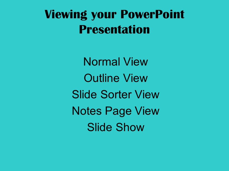Viewing your PowerPoint Presentation Normal View Outline View Slide Sorter View Notes Page View Slide Show