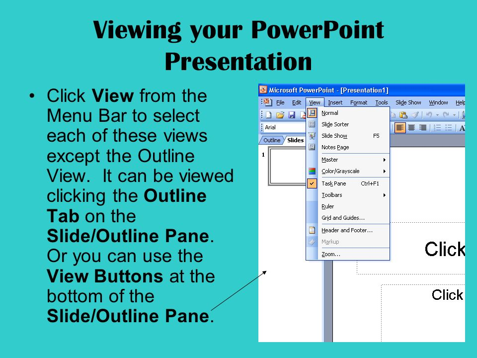 Viewing your PowerPoint Presentation Click View from the Menu Bar to select each of these views except the Outline View.