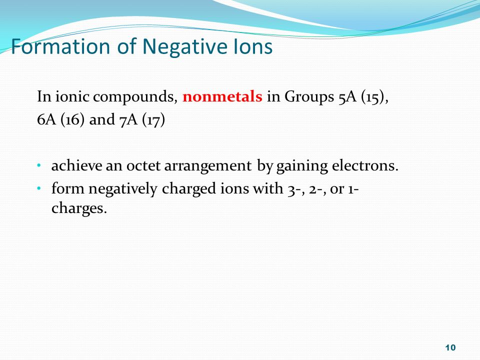 Formation of Negative Ions In ionic compounds, nonmetals in Groups 5A (15), 6A (16) and 7A (17) achieve an octet arrangement by gaining electrons.
