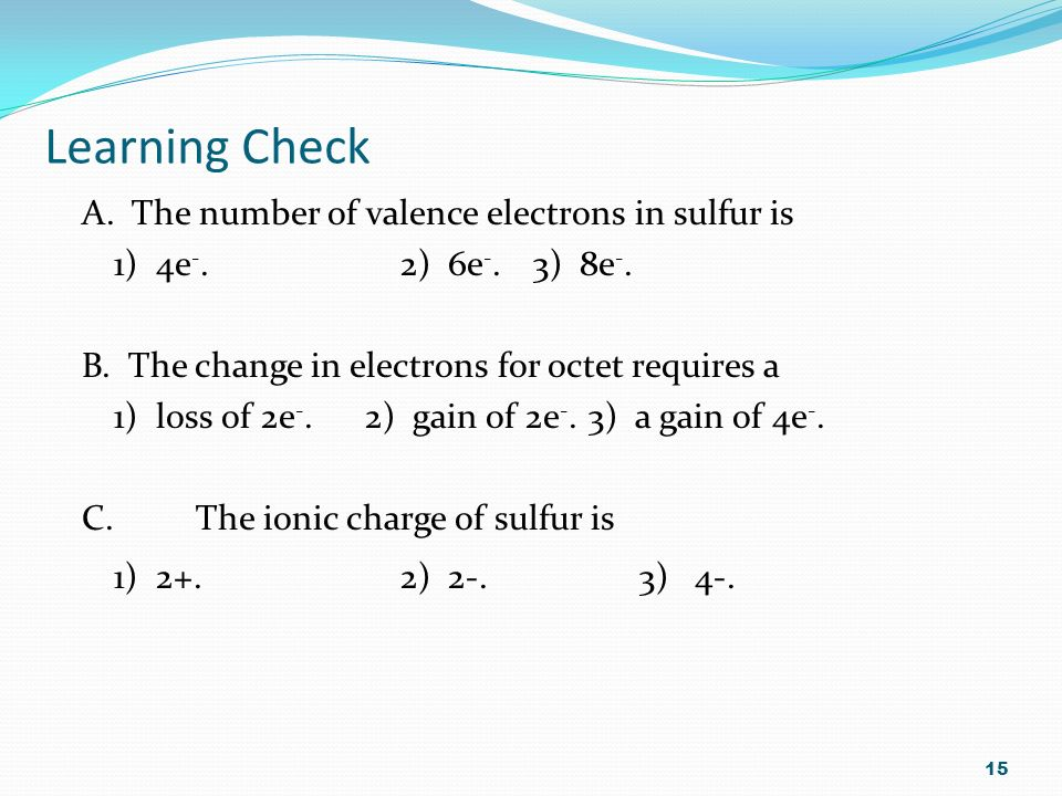 Learning Check A. The number of valence electrons in sulfur is 1) 4e -.