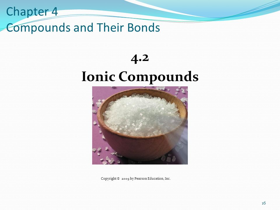 Chapter 4 Compounds and Their Bonds 4.2 Ionic Compounds 16 Copyright © 2009 by Pearson Education, Inc.