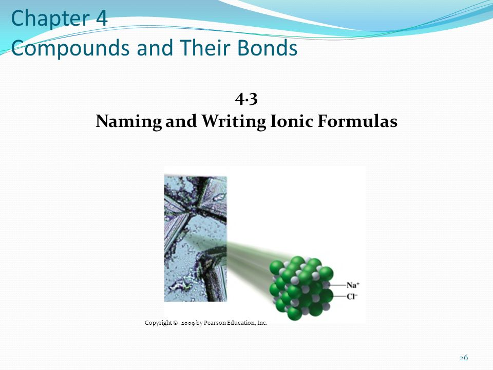 Chapter 4 Compounds and Their Bonds 4.3 Naming and Writing Ionic Formulas 26 Copyright © 2009 by Pearson Education, Inc.