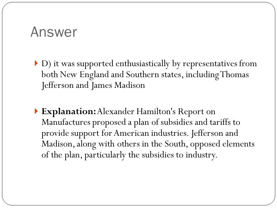 Answer  D) it was supported enthusiastically by representatives from both New England and Southern states, including Thomas Jefferson and James Madison  Explanation: Alexander Hamilton s Report on Manufactures proposed a plan of subsidies and tariffs to provide support for American industries.