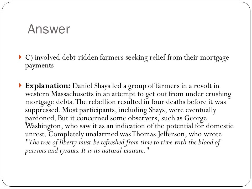Answer  C) involved debt-ridden farmers seeking relief from their mortgage payments  Explanation: Daniel Shays led a group of farmers in a revolt in western Massachusetts in an attempt to get out from under crushing mortgage debts.