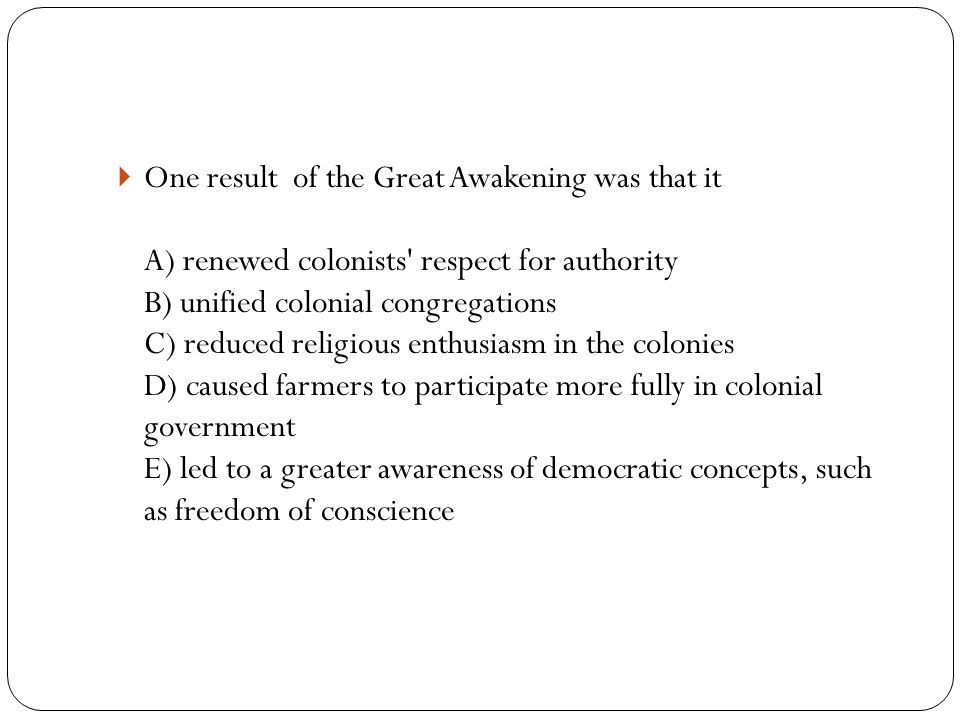  One result of the Great Awakening was that it A) renewed colonists respect for authority B) unified colonial congregations C) reduced religious enthusiasm in the colonies D) caused farmers to participate more fully in colonial government E) led to a greater awareness of democratic concepts, such as freedom of conscience