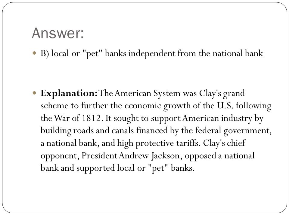 Answer: B) local or pet banks independent from the national bank Explanation: The American System was Clay s grand scheme to further the economic growth of the U.S.