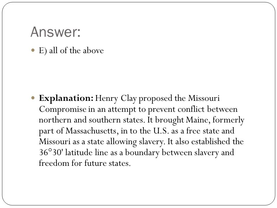 Answer: E) all of the above Explanation: Henry Clay proposed the Missouri Compromise in an attempt to prevent conflict between northern and southern states.