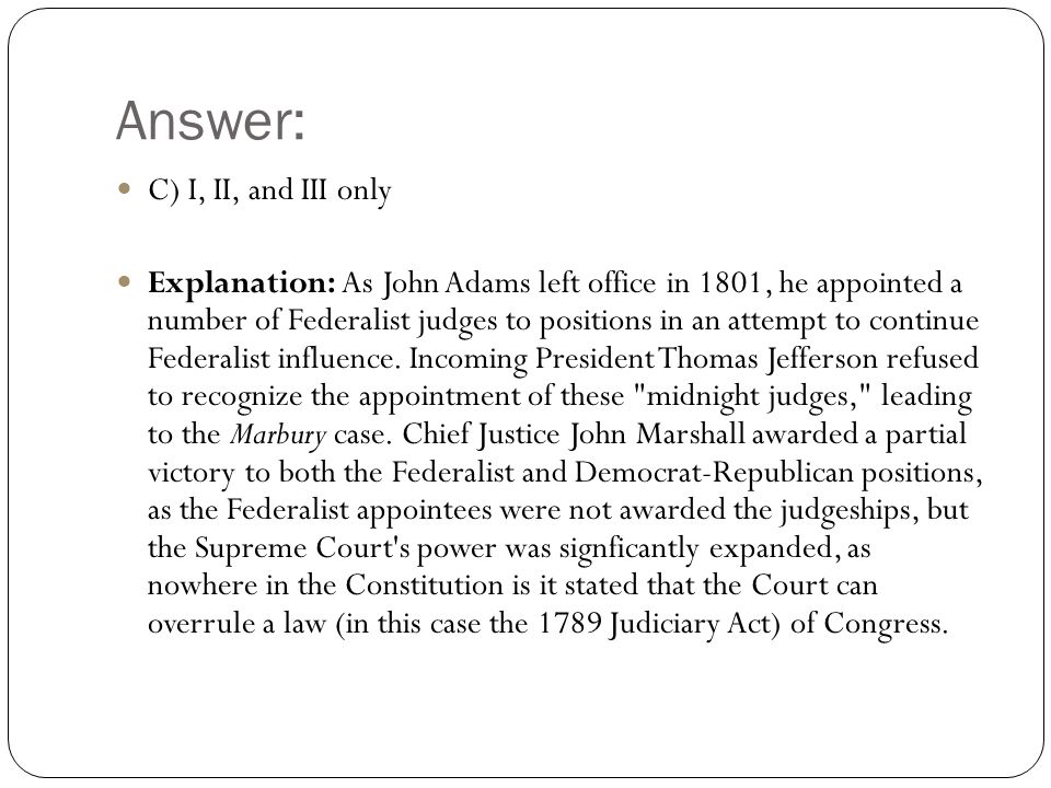 Answer: C) I, II, and III only Explanation: As John Adams left office in 1801, he appointed a number of Federalist judges to positions in an attempt to continue Federalist influence.