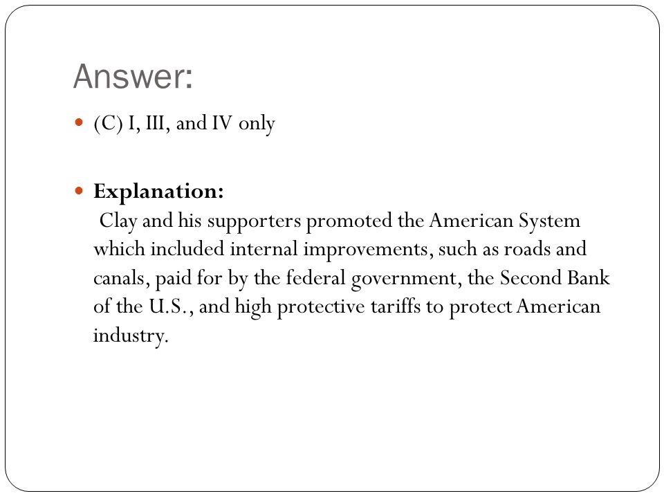 Answer: (C) I, III, and IV only Explanation: Clay and his supporters promoted the American System which included internal improvements, such as roads and canals, paid for by the federal government, the Second Bank of the U.S., and high protective tariffs to protect American industry.