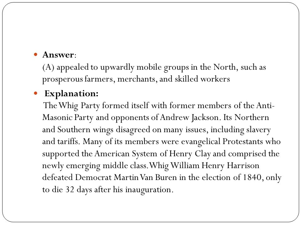 Answer: (A) appealed to upwardly mobile groups in the North, such as prosperous farmers, merchants, and skilled workers Explanation: The Whig Party formed itself with former members of the Anti- Masonic Party and opponents of Andrew Jackson.