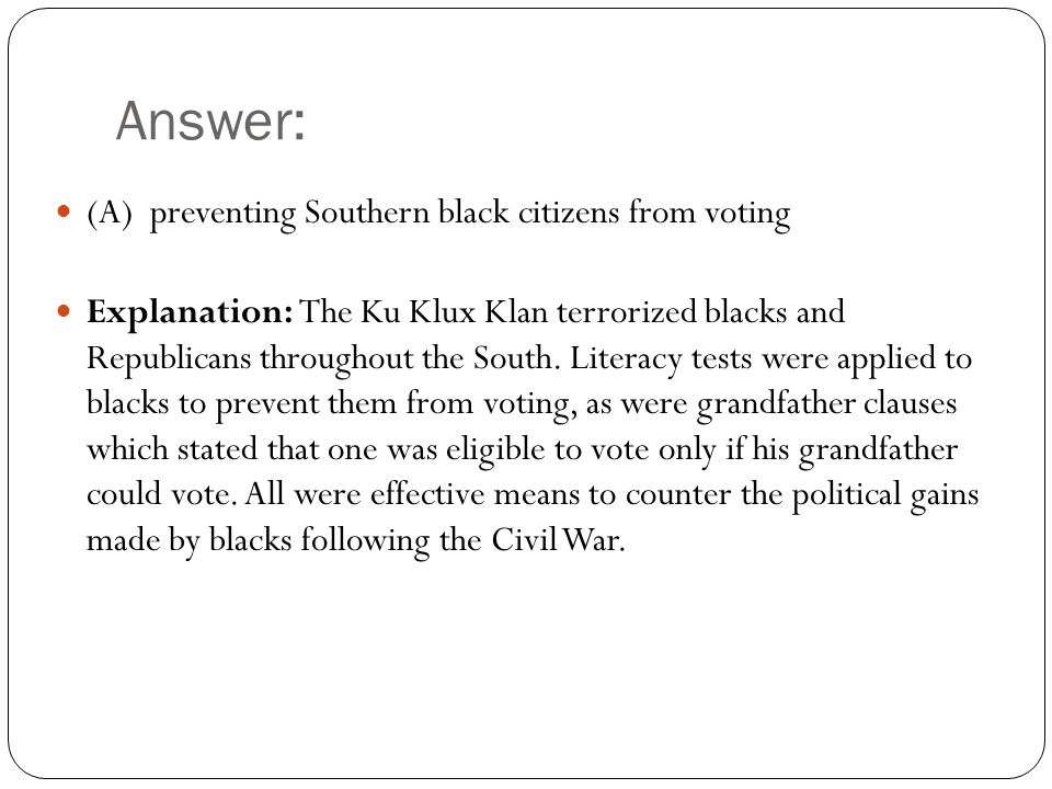 Answer: (A) preventing Southern black citizens from voting Explanation: The Ku Klux Klan terrorized blacks and Republicans throughout the South.