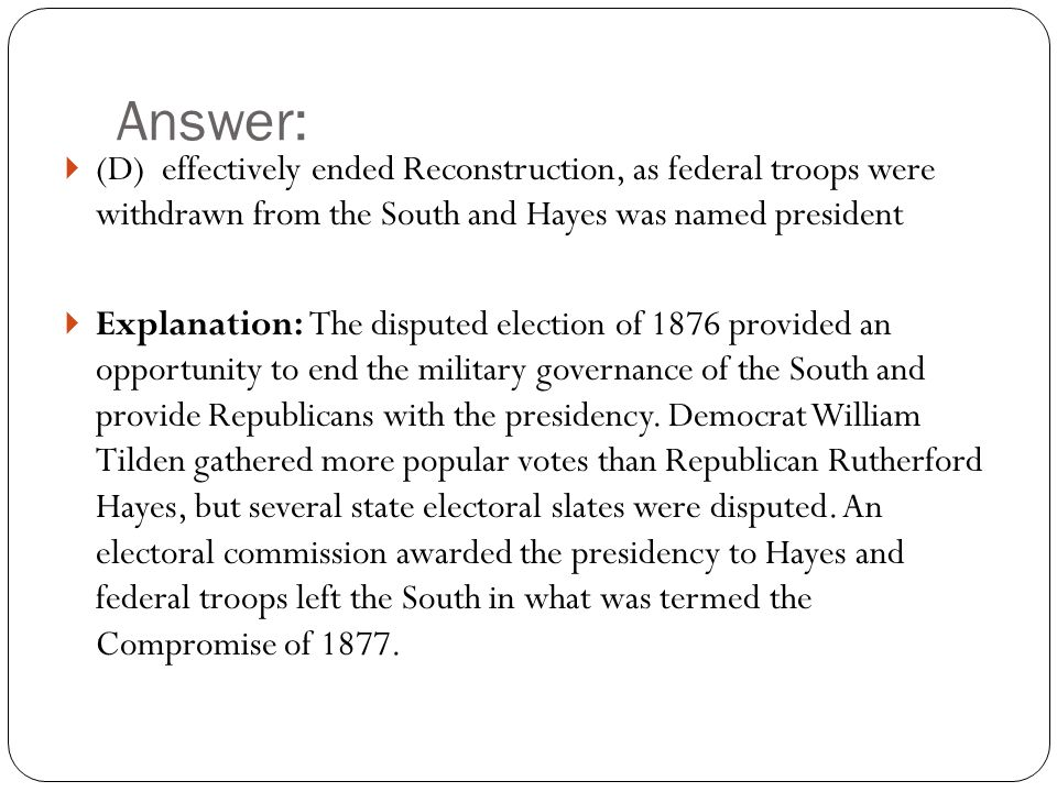 Answer:  (D) effectively ended Reconstruction, as federal troops were withdrawn from the South and Hayes was named president  Explanation: The disputed election of 1876 provided an opportunity to end the military governance of the South and provide Republicans with the presidency.