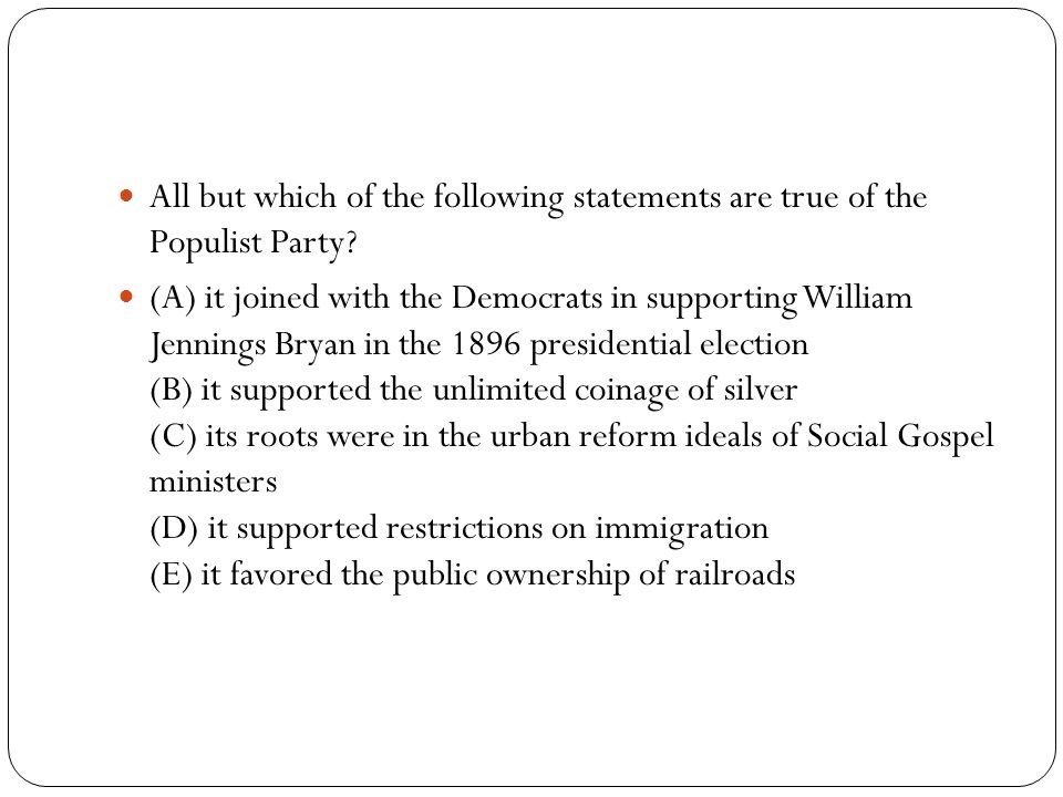 All but which of the following statements are true of the Populist Party.