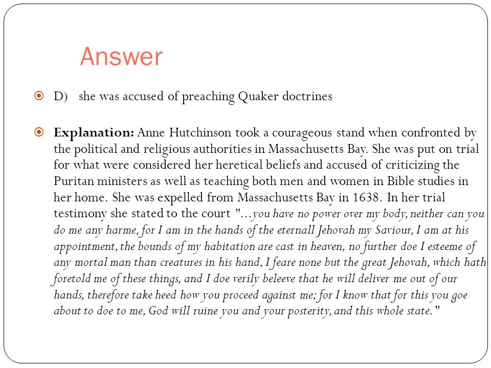 Answer  D) she was accused of preaching Quaker doctrines  Explanation: Anne Hutchinson took a courageous stand when confronted by the political and religious authorities in Massachusetts Bay.