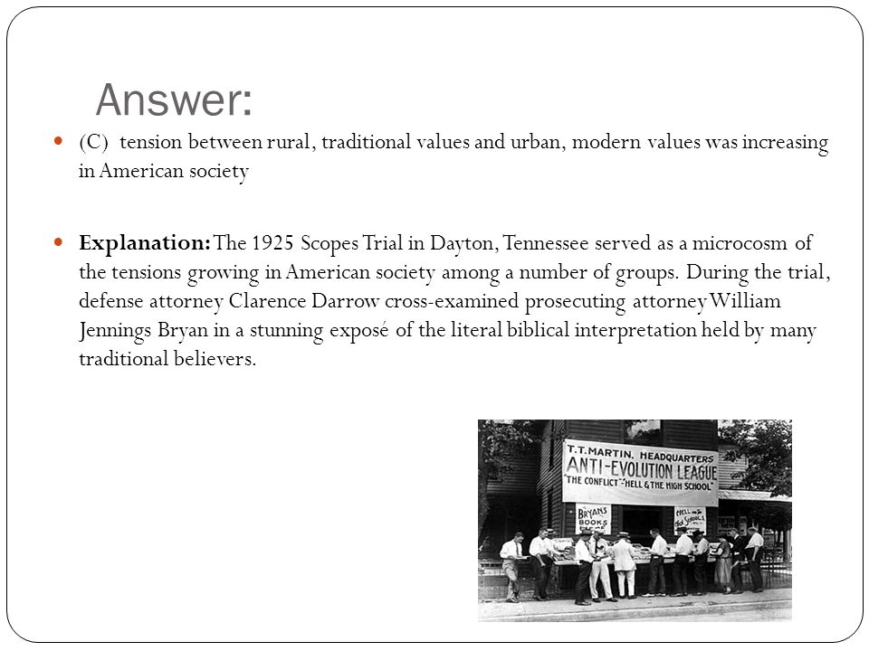 Answer: (C) tension between rural, traditional values and urban, modern values was increasing in American society Explanation: The 1925 Scopes Trial in Dayton, Tennessee served as a microcosm of the tensions growing in American society among a number of groups.
