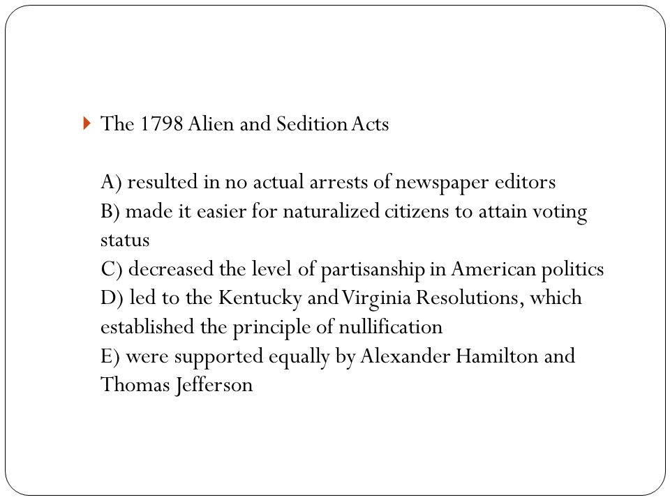  The 1798 Alien and Sedition Acts A) resulted in no actual arrests of newspaper editors B) made it easier for naturalized citizens to attain voting status C) decreased the level of partisanship in American politics D) led to the Kentucky and Virginia Resolutions, which established the principle of nullification E) were supported equally by Alexander Hamilton and Thomas Jefferson