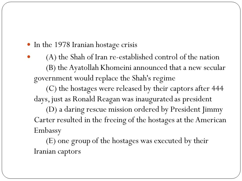 In the 1978 Iranian hostage crisis (A) the Shah of Iran re-established control of the nation (B) the Ayatollah Khomeini announced that a new secular government would replace the Shah s regime (C) the hostages were released by their captors after 444 days, just as Ronald Reagan was inaugurated as president (D) a daring rescue mission ordered by President Jimmy Carter resulted in the freeing of the hostages at the American Embassy (E) one group of the hostages was executed by their Iranian captors