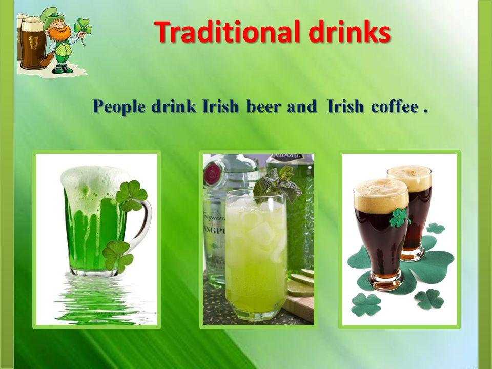 Traditional drinks People drink Irish beer and Irish coffee.