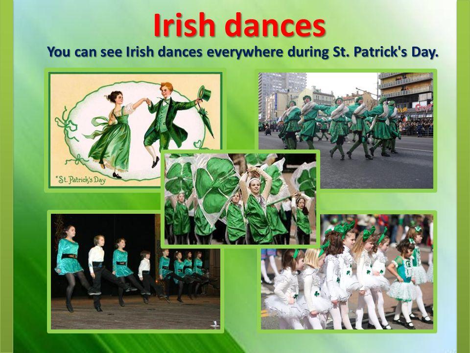 Irish dances You can see Irish dances everywhere during St. Patrick s Day.