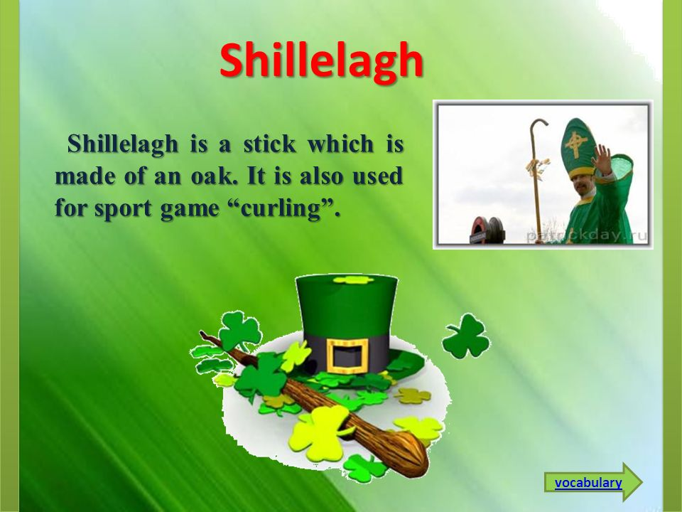 Shillelagh Shillelagh is a stick which is made of an oak.